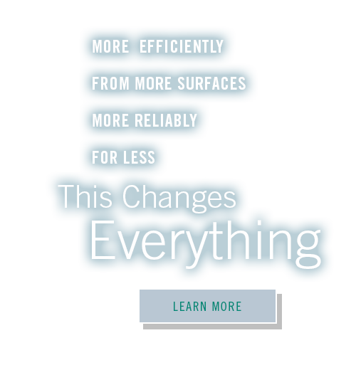 More efficiency from more surfaces more reliably for less. This changes everything.